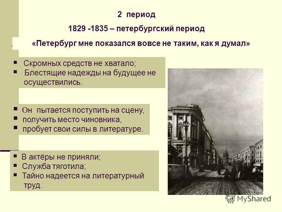 2 период 1829 -1835 – петербургский период «Петербург мне показался вовсе не таким, как я думал» Скромных средств не хватало; Блестящие надежды на будущее не осуществились. О н пытается поступить на сцену, получить место чиновника, пробует свои силы