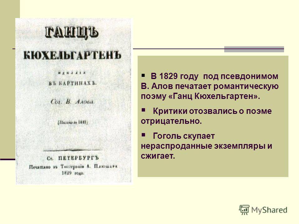 В 1829 году под псевдонимом В. Алов печатает романтическую поэму «Ганц Кюхельгартен». Критики отозвались о поэме отрицательно. Гоголь скупает нераспроданные экземпляры и сжигает.