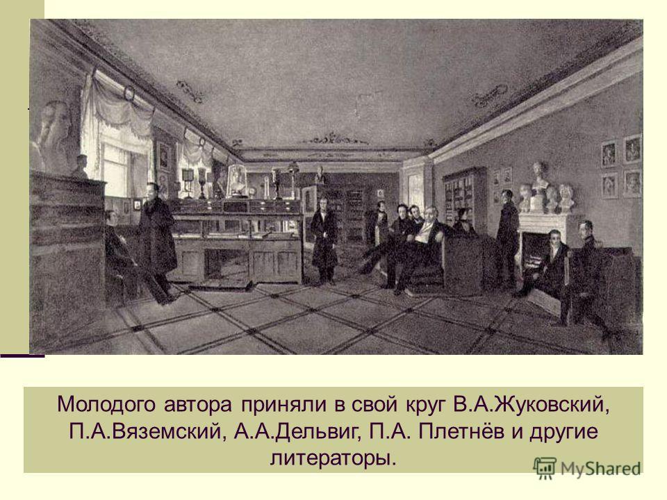 Молодого автора приняли в свой круг В.А.Жуковский, П.А.Вяземский, А.А.Дельвиг, П.А. Плетнёв и другие литераторы.