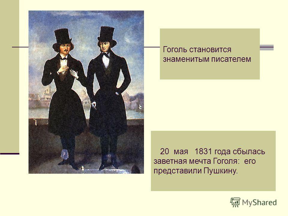 Гоголь становится знаменитым писателем 20 мая 1831 года сбылась заветная мечта Гоголя: его представили Пушкину.