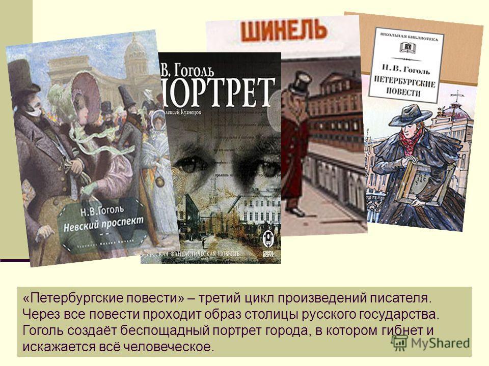 «Петербургские повести» – третий цикл произведений писателя. Через все повести проходит образ столицы русского государства. Гоголь создаёт беспощадный портрет города, в котором гибнет и искажается всё человеческое.