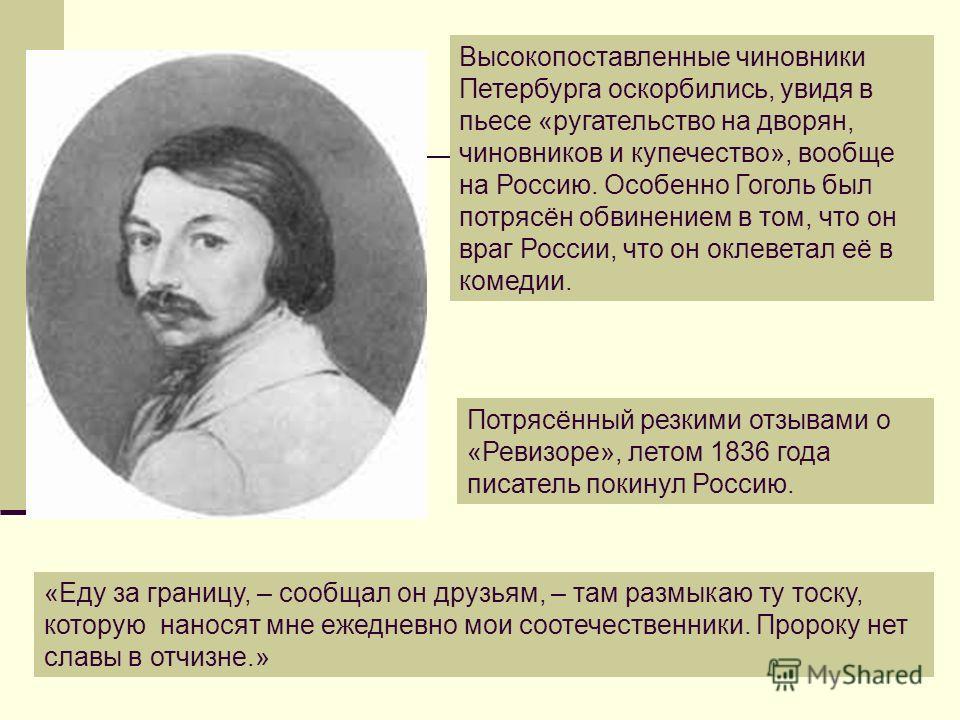 Потрясённый резкими отзывами о «Ревизоре», летом 1836 года писатель покинул Россию. «Еду за границу, – сообщал он друзьям, – там размыкаю ту тоску, которую наносят мне ежедневно мои соотечественники. Пророку нет славы в отчизне.» Высокопоставленные ч
