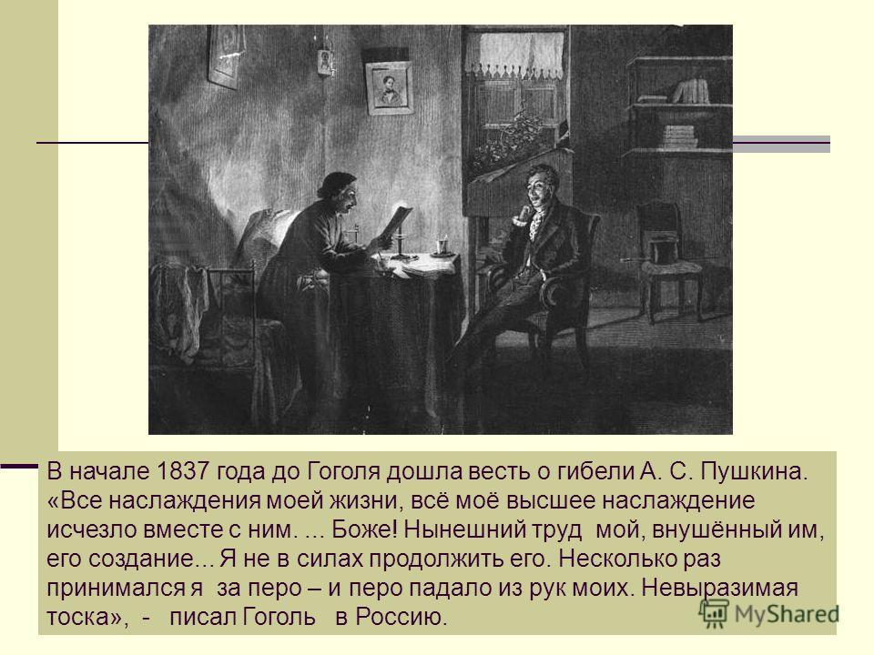 В начале 1837 года до Гоголя дошла весть о гибели А. С. Пушкина. «Все наслаждения моей жизни, всё моё высшее наслаждение исчезло вместе с ним.... Боже! Нынешний труд мой, внушённый им, его создание... Я не в силах продолжить его. Несколько раз приним