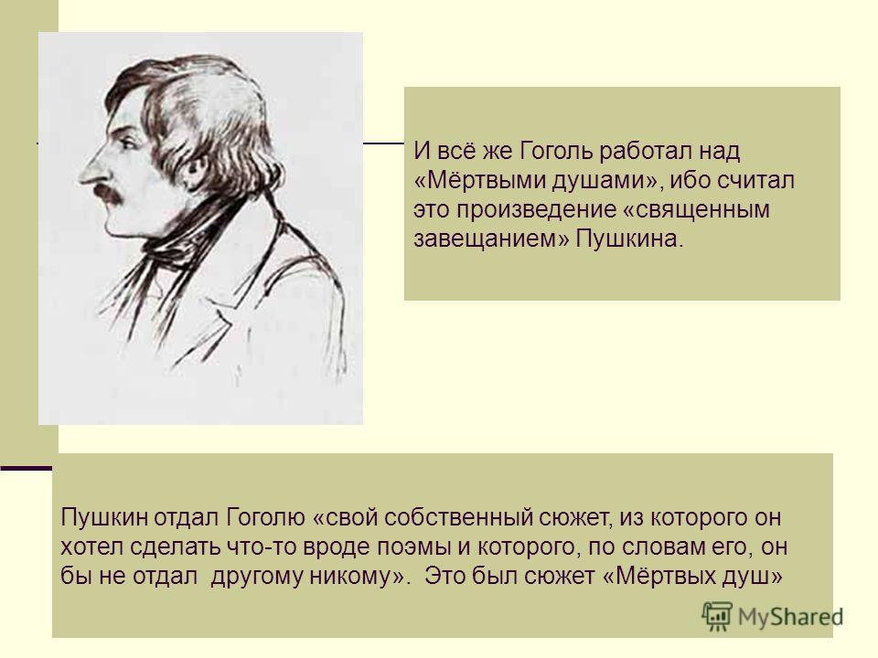 И всё же Гоголь работал над «Мёртвыми душами», ибо считал это произведение «священным завещанием» Пушкина. Пушкин отдал Гоголю «свой собственный сюжет, из которого он хотел сделать что-то вроде поэмы и которого, по словам его, он бы не отдал другому