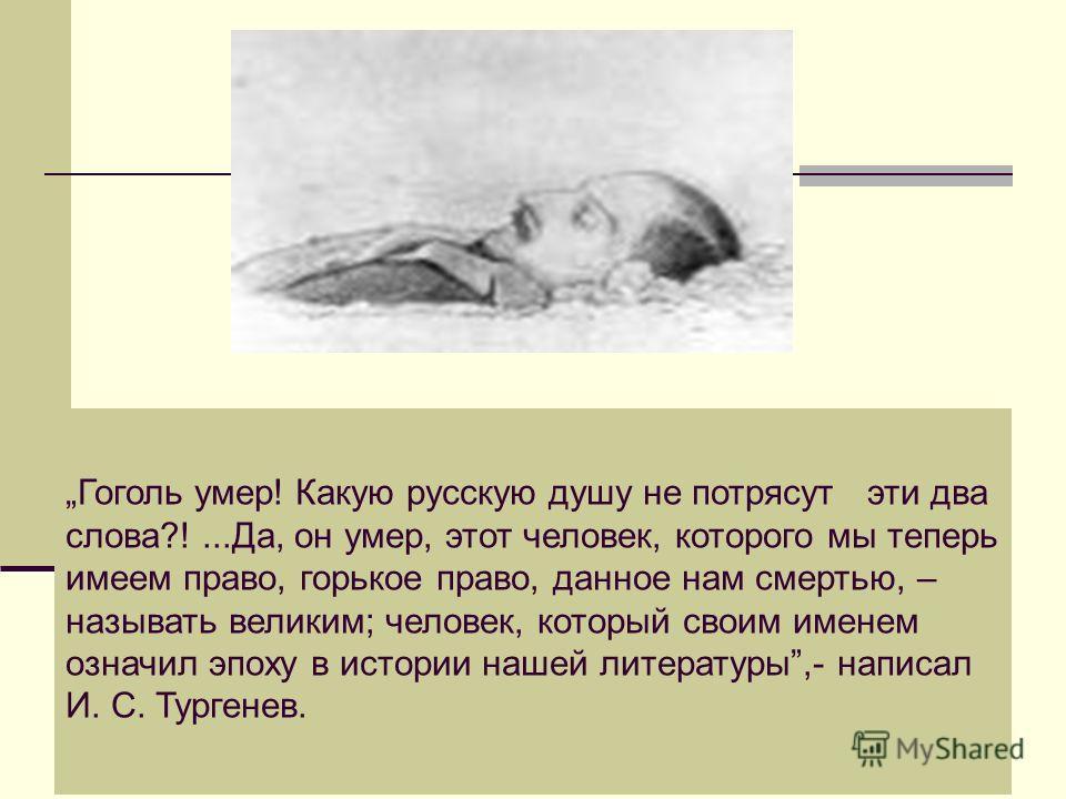 Гоголь умер! Какую русскую душу не потрясут эти два слова?!...Да, он умер, этот человек, которого мы теперь имеем право, горькое право, данное нам смертью, – называть великим; человек, который своим именем означил эпоху в истории нашей литературы,- н