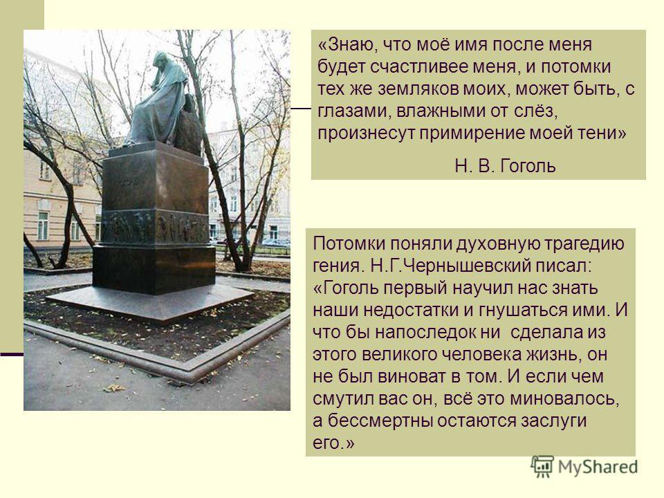 «Знаю, что моё имя после меня будет счастливее меня, и потомки тех же земляков моих, может быть, с глазами, влажными от слёз, произнесут примирение моей тени» Н. В. Гоголь Потомки поняли духовную трагедию гения. Н.Г.Чернышевский писал: «Гоголь первый