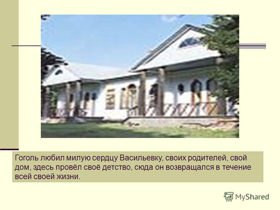 Гоголь любил милую сердцу Васильевку, своих родителей, свой дом, здесь провёл своё детство, сюда он возвращался в течение всей своей жизни.