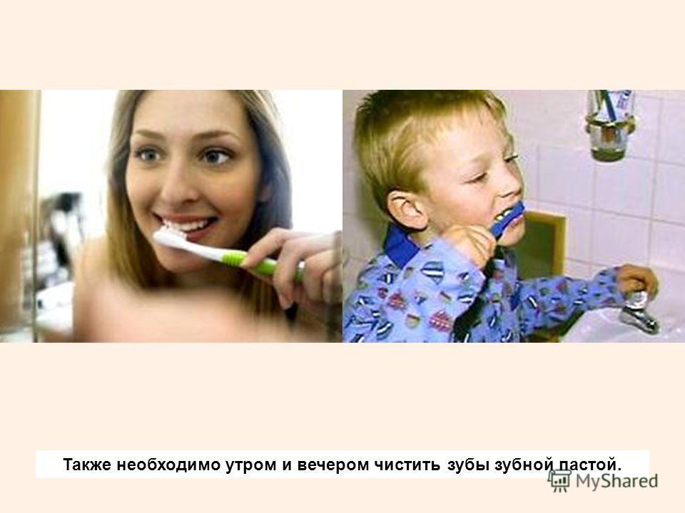 Также необходимо утром и вечером чистить зубы зубной пастой.
