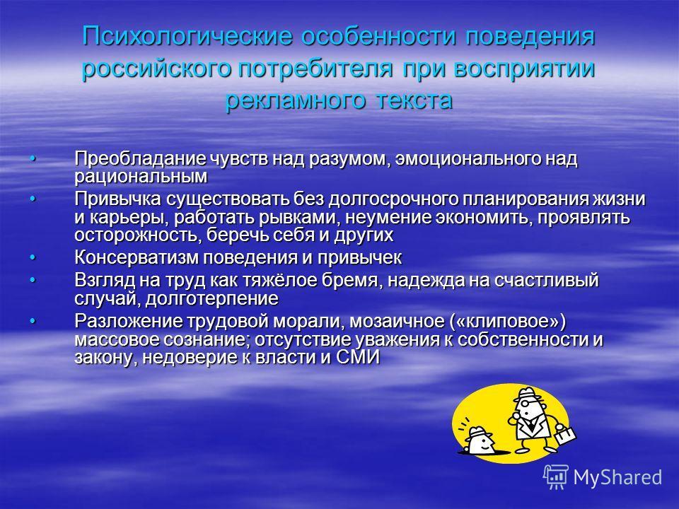 Психологические особенности поведения российского потребителя при восприятии рекламного текста Преобладание чувств над разумом, эмоционального над рациональнымПреобладание чувств над разумом, эмоционального над рациональным Привычка существовать без