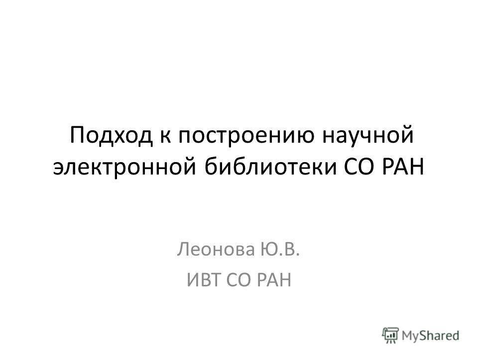 Подход к построению научной электронной библиотеки СО РАН Леонова Ю.В. ИВТ СО РАН
