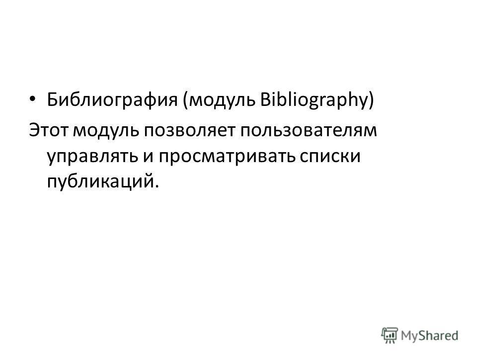 Библиография (модуль Bibliography) Этот модуль позволяет пользователям управлять и просматривать списки публикаций.