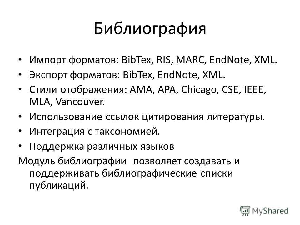 Библиография Импорт форматов: BibTex, RIS, MARC, EndNote, XML. Экспорт форматов: BibTex, EndNote, XML. Стили отображения: AMA, APA, Chicago, CSE, IEEE, MLA, Vancouver. Использование ссылок цитирования литературы. Интеграция с таксономией. Поддержка р