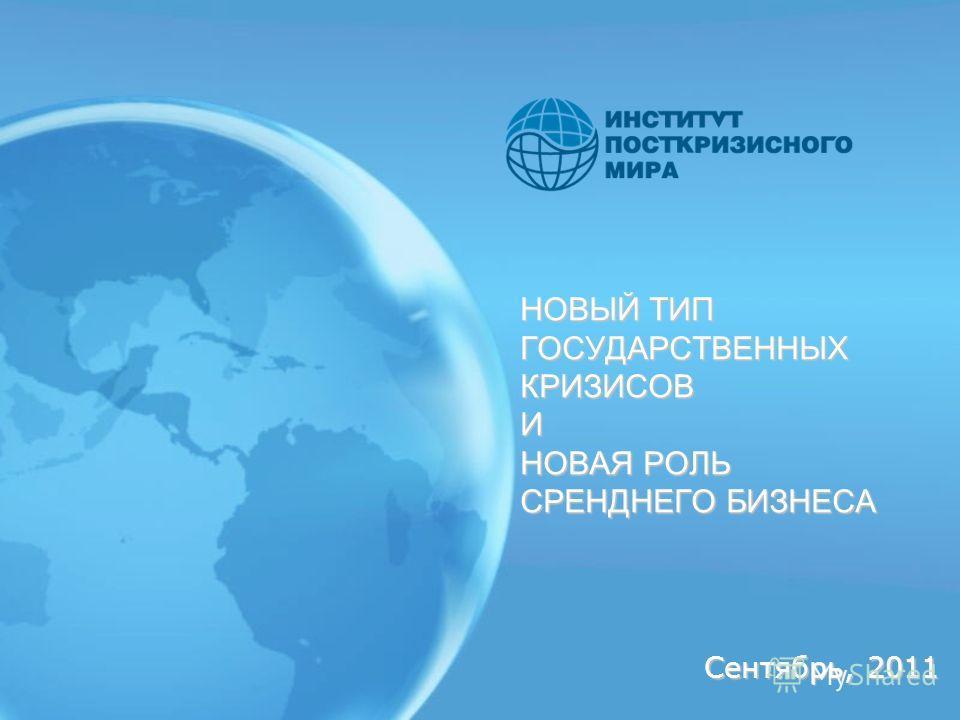 НОВЫЙ ТИП ГОСУДАРСТВЕННЫХ КРИЗИСОВ И НОВАЯ РОЛЬ СРЕНДНЕГО БИЗНЕСА Сентябрь, 2011