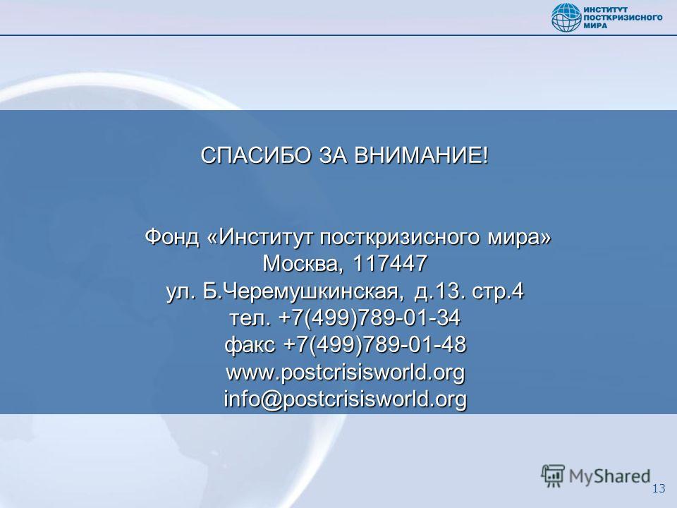 13 СПАСИБО ЗА ВНИМАНИЕ! Фонд «Институт посткризисного мира» Москва, 117447 ул. Б.Черемушкинская, д.13. стр.4 тел. +7(499)789-01-34 факс +7(499)789-01-48 www.postcrisisworld.org info@postcrisisworld.org