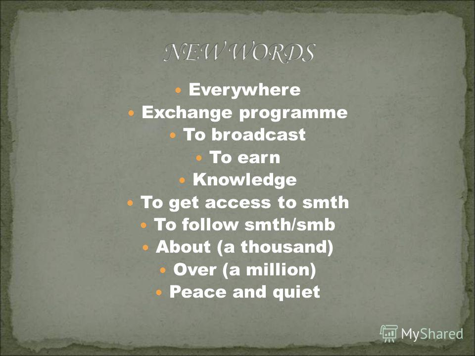 Everywhere Exchange programme To broadcast To earn Knowledge To get access to smth To follow smth/smb About (a thousand) Over (a million) Peace and quiet