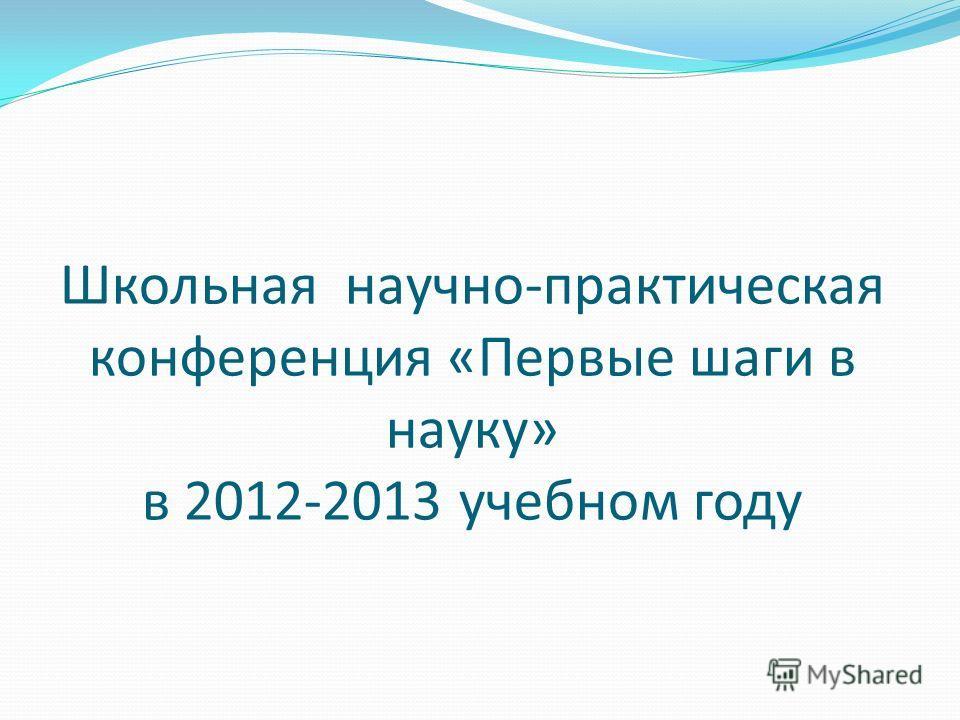 Школьная научно-практическая конференция «Первые шаги в науку» в 2012-2013 учебном году