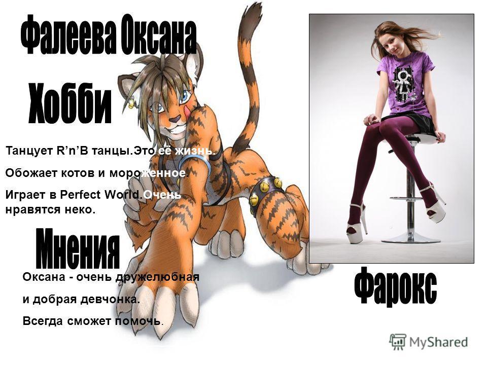 Танцует RnB танцы.Это её жизнь. Обожает котов и мороженное. Играет в Perfect World.Очень нравятся неко. Оксана - очень дружелюбная и добрая девчонка. Всегда сможет помочь.