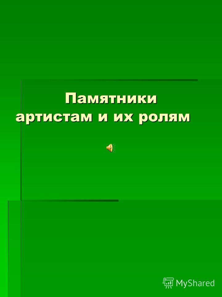 Памятники артистам и их ролям Памятники артистам и их ролям