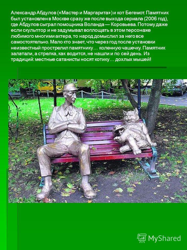 Александр Абдулов («Мастер и Маргарита») и кот Бегемот. Памятник был установлен в Москве сразу же после выхода сериала (2006 год), где Абдулов сыграл помощника Воланда Коровьева. Потому даже если скульптор и не задумывал воплощать в этом персонаже лю