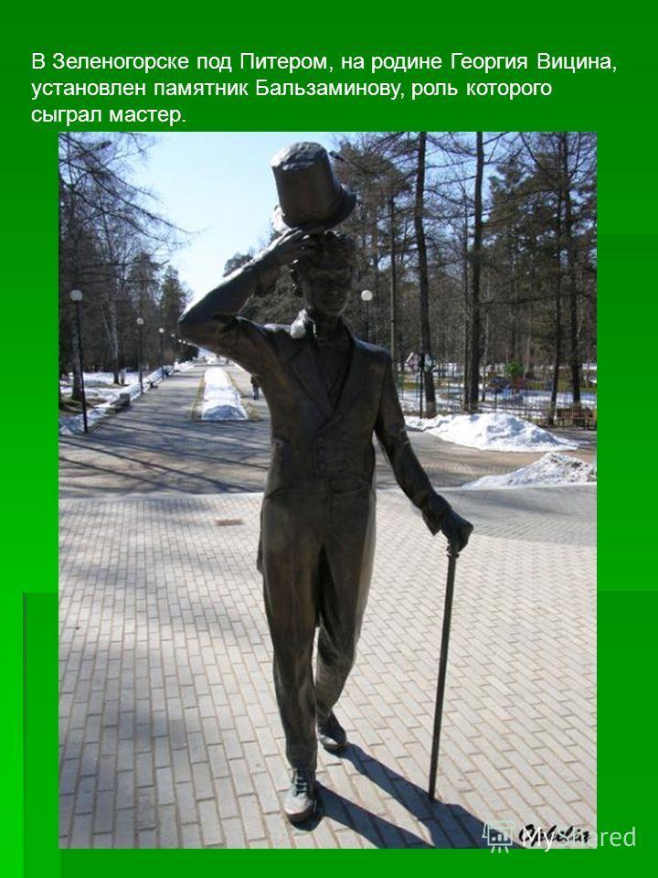 В Зеленогорске под Питером, на родине Георгия Вицина, установлен памятник Бальзаминову, роль которого сыграл мастер.