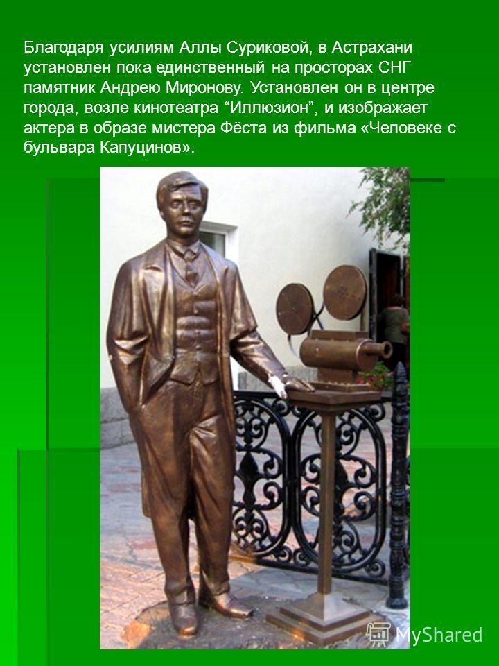 Благодаря усилиям Аллы Суриковой, в Астрахани установлен пока единственный на просторах СНГ памятник Андрею Миронову. Установлен он в центре города, возле кинотеатра Иллюзион, и изображает актера в образе мистера Фёста из фильма «Человеке с бульвара