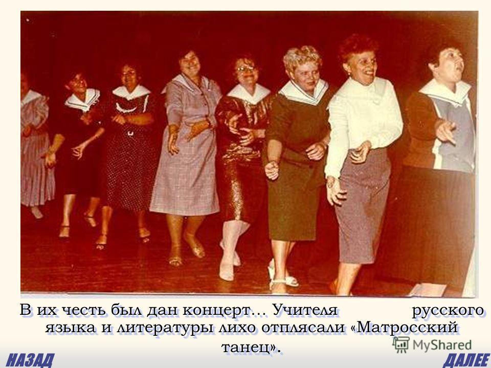 В их честь был дан концерт… Учителя русского языка и литературы лихо отплясали «Матросский танец ». НАЗАДДАЛЕЕ