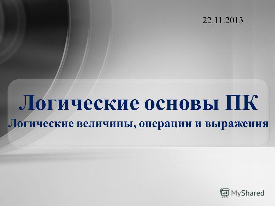 Логические основы ПК Логические величины, операции и выражения 22.11.2013