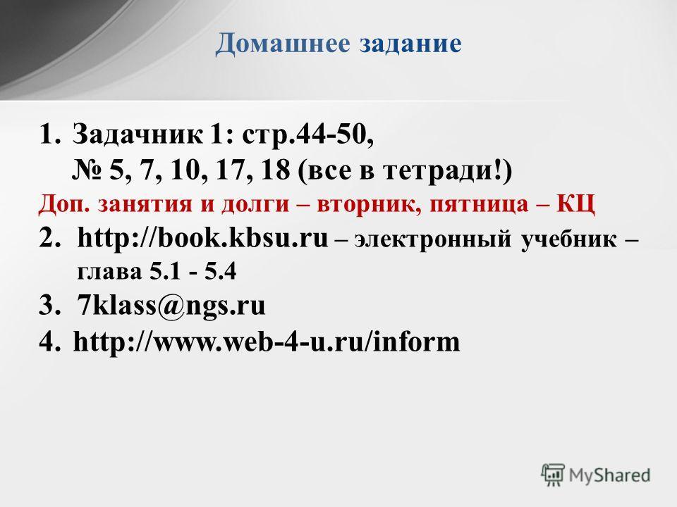 Домашнее задание 1.Задачник 1: стр.44-50, 5, 7, 10, 17, 18 (все в тетради!) Доп. занятия и долги – вторник, пятница – КЦ 2.http://book.kbsu.ru – электронный учебник – глава 5.1 - 5.4 3.7klass@ngs.ru 4.http://www.web-4-u.ru/inform