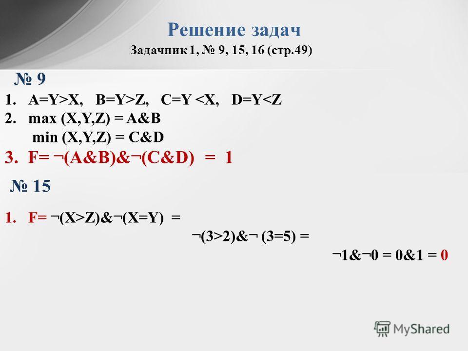Задачник 1, 9, 15, 16 (стр.49) Решение задач 9 1.A=Y>X, B=Y>Z, C=Y 2)&¬ (3=5) = ¬1&¬0 = 0&1 = 0