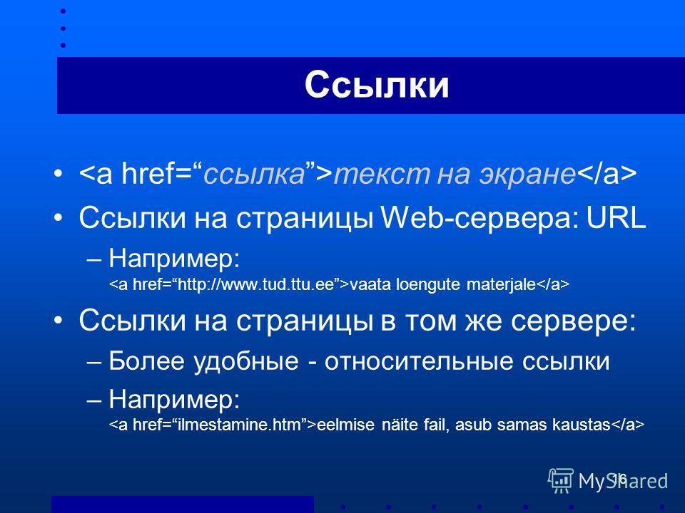 16 Ссылки текст на экране Ссылки на страницы Web-сервера: URL –Например: vaata loengute materjale Ссылки на страницы в том же сервере: –Более удобные - относительные ссылки –Например: eelmise näite fail, asub samas kaustas