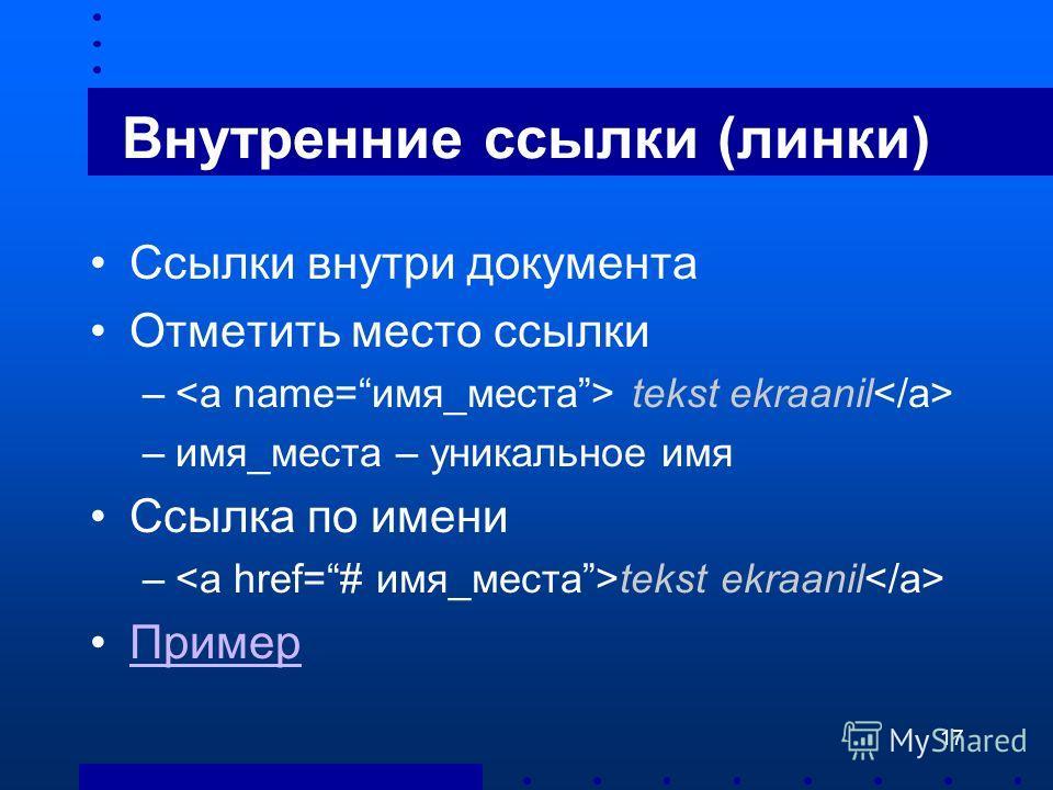 17 Внутренние ссылки (линки) Ссылки внутри документа Отметить место ссылки – tekst ekraanil –имя_места – уникальное имя Ссылка по имени – tekst ekraanil Пример