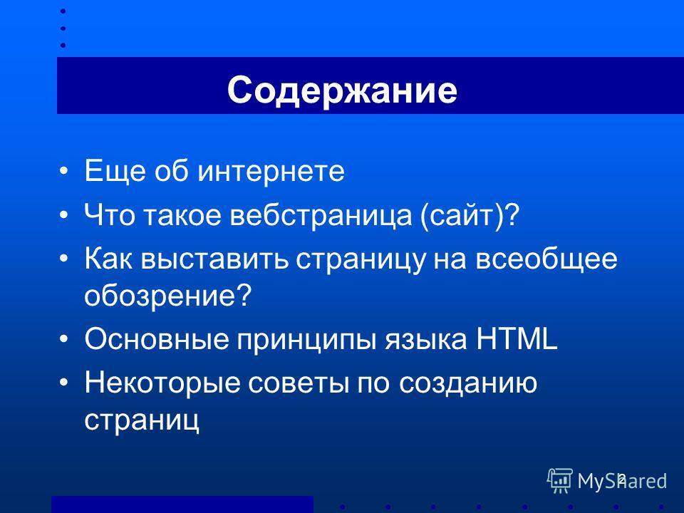 2 Содержание Еще об интернете Что такое вебстраница (сайт)? Как выставить страницу на всеобщее обозрение? Основные принципы языка HTML Некоторые советы по созданию страниц