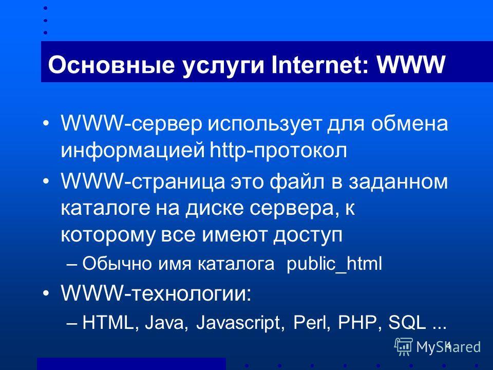 4 Основные услуги Internet: WWW WWW-сервер использует для обмена информацией http-протокол WWW-страница это файл в заданном каталоге на диске сервера, к которому все имеют доступ –Обычно имя каталога public_html WWW-технологии: –HTML, Java, Javascrip