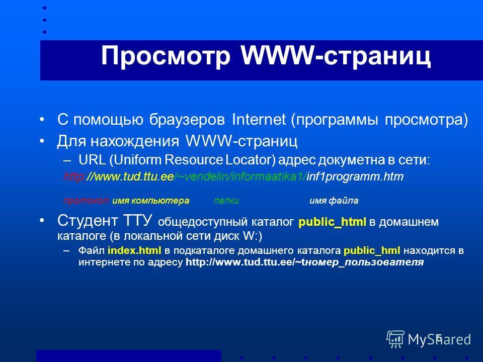 5 Просмотр WWW-страниц С помощью браузеров Internet (программы просмотра) Для нахождения WWW-страниц –URL (Uniform Resource Locator) адрес докуметна в сети: http://www.tud.ttu.ee/~vendelin/informaatika1/inf1programm.htm протокол имя компьютера папки