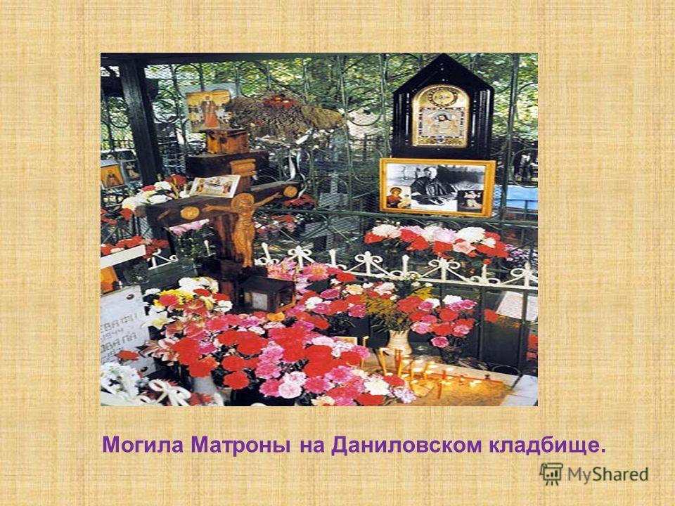 Блаженная Матрона скончалась 2 мая 1952 года и была похоронена на Даниловском кладбище. К её могиле беспрерывно шёл поток верующих, и все получали помощь, благодаря чему почитание блаженной очень усилилось в последние годы