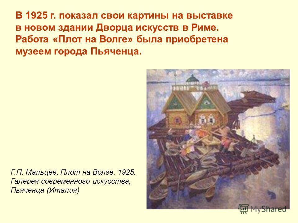 В 1925 г. показал свои картины на выставке в новом здании Дворца искусств в Риме. Работа «Плот на Волге» была приобретена музеем города Пьяченца. Г.П. Мальцев. Плот на Волге. 1925. Галерея современного искусства, Пьяченца (Италия)