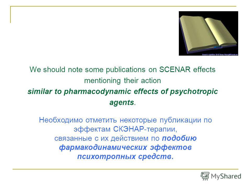 We should note some publications on SCENAR effects mentioning their action similar to pharmacodynamic effects of psychotropic agents. Необходимо отметить некоторые публикации по эффектам СКЭНАР-терапии, связанные с их действием по подобию фармакодина