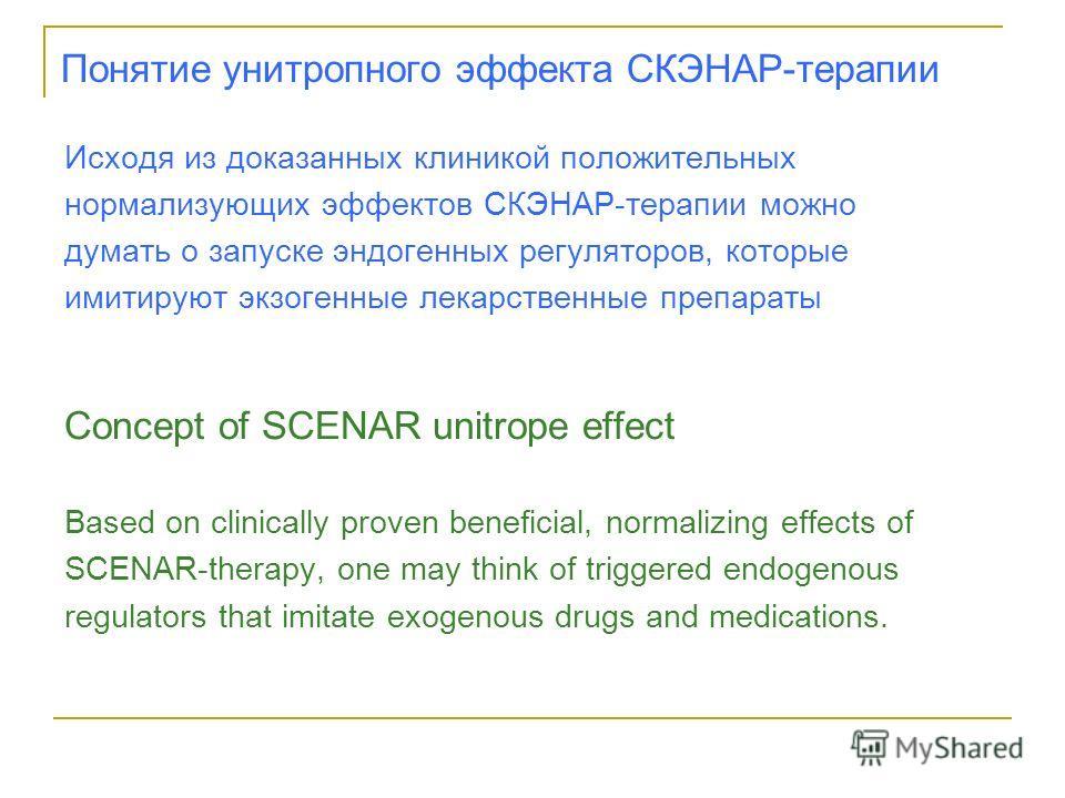 Понятие унитропного эффекта СКЭНАР-терапии Исходя из доказанных клиникой положительных нормализующих эффектов СКЭНАР-терапии можно думать о запуске эндогенных регуляторов, которые имитируют экзогенные лекарственные препараты Concept of SCENAR unitrop