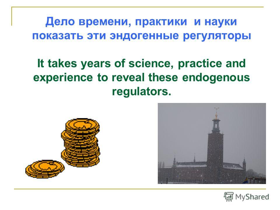 Дело времени, практики и науки показать эти эндогенные регуляторы It takes years of science, practice and experience to reveal these endogenous regulators.