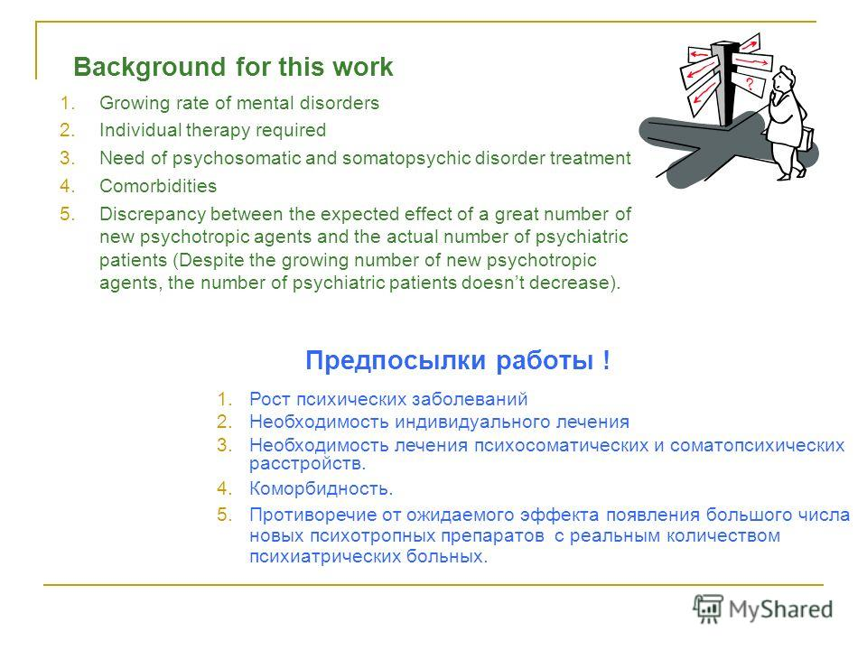Предпосылки работы ! 1.Growing rate of mental disorders 2.Individual therapy required 3.Need of psychosomatic and somatopsychic disorder treatment 4.Comorbidities 5.Discrepancy between the expected effect of a great number of new psychotropic agents