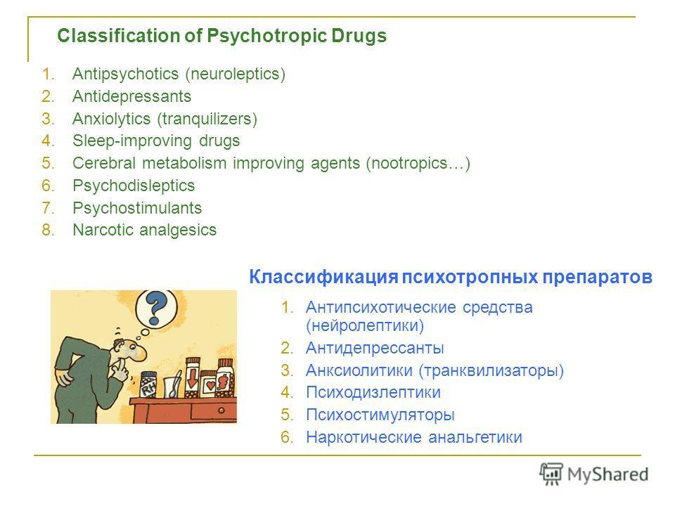 Classification of Psychotropic Drugs 1.Antipsychotics (neuroleptics) 2.Antidepressants 3.Anxiolytics (tranquilizers) 4.Sleep-improving drugs 5.Cerebral metabolism improving agents (nootropics…) 6.Psychodisleptics 7.Psychostimulants 8.Narcotic analges