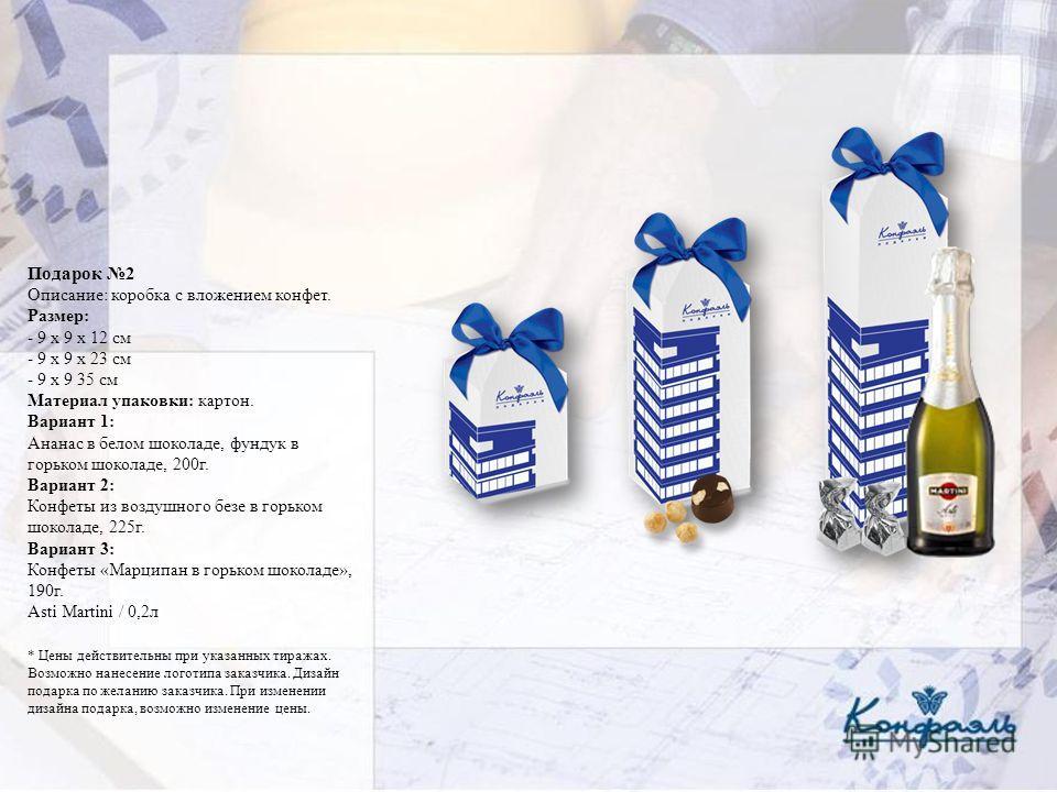 Подарок 2 Описание: коробка с вложением конфет. Размер: - 9 х 9 х 12 см - 9 х 9 х 23 см - 9 х 9 35 см Материал упаковки: картон. Вариант 1: Ананас в белом шоколаде, фундук в горьком шоколаде, 200г. Вариант 2: Конфеты из воздушного безе в горьком шоко