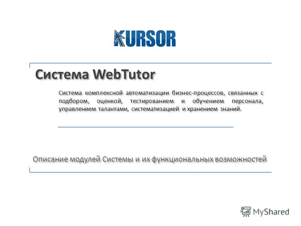 Система WebTutor Система комплексной автоматизации бизнес-процессов, связанных с подбором, оценкой, тестированием и обучением персонала, управлением талантами, систематизацией и хранением знаний. Описание модулей Системы и их функциональных возможнос