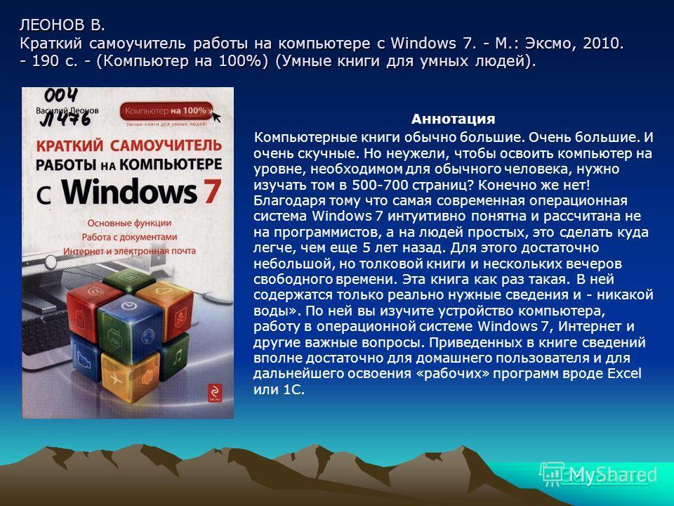 ЛЕОНОВ В. Краткий самоучитель работы на компьютере с Windows 7. - М.: Эксмо, 2010. - 190 с. - (Компьютер на 100%) (Умные книги для умных людей). Аннотация Компьютерные книги обычно большие. Очень большие. И очень скучные. Но неужели, чтобы освоить ко