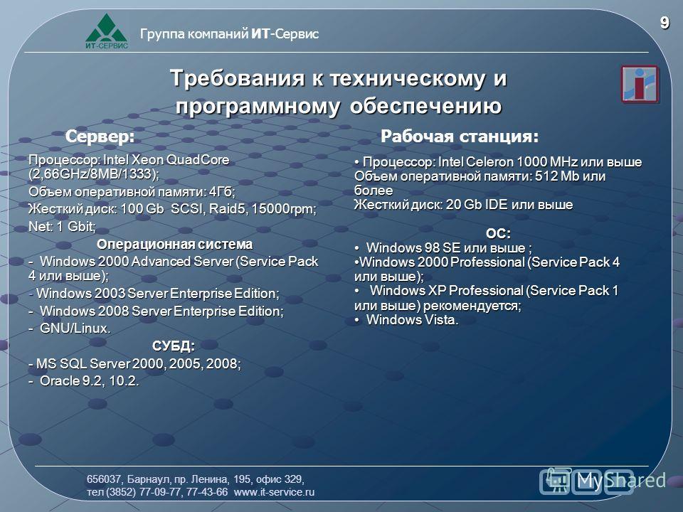656037, Барнаул, пр. Ленина, 195, офис 329, тел (3852) 77-09-77, 77-43-66 www.it-service.ru Группа компаний ИТ-Сервис 9 Требования к техническому и программному обеспечению Процессор: Intel Xeon QuadCore (2,66GHz/8MB/1333); Объем оперативной памяти:
