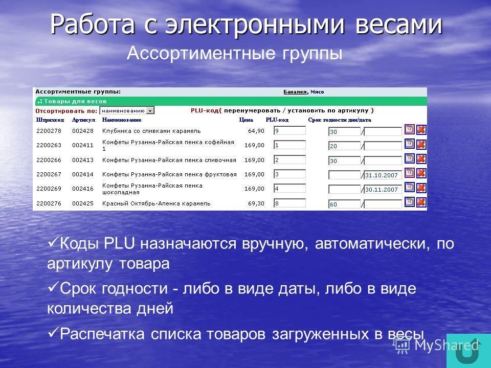 Работа с электронными весами Коды PLU назначаются вручную, автоматически, по артикулу товара Срок годности - либо в виде даты, либо в виде количества дней Распечатка списка товаров загруженных в весы Ассортиментные группы