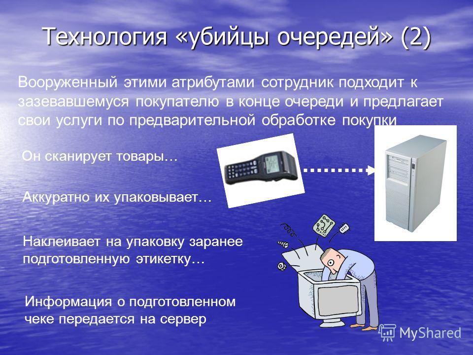 Технология «убийцы очередей» (2) Вооруженный этими атрибутами сотрудник подходит к зазевавшемуся покупателю в конце очереди и предлагает свои услуги по предварительной обработке покупки Он сканирует товары… Аккуратно их упаковывает… Наклеивает на упа