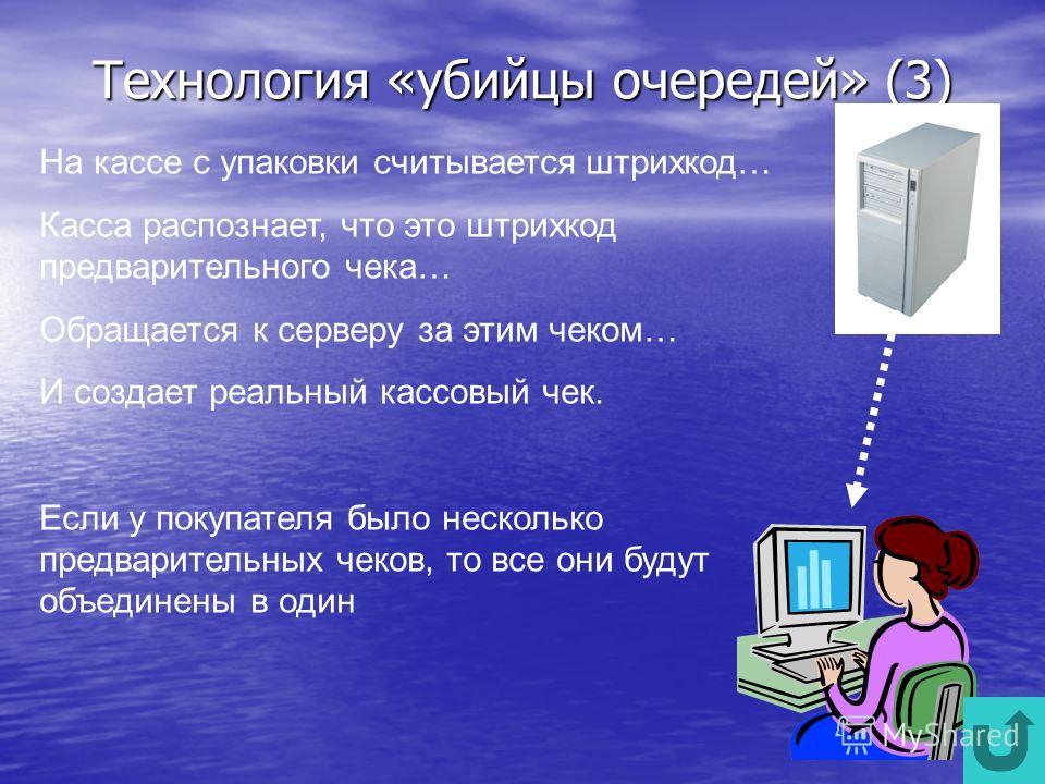 Технология «убийцы очередей» (3) На кассе с упаковки считывается штрихкод… Касса распознает, что это штрихкод предварительного чека… Обращается к серверу за этим чеком… И создает реальный кассовый чек. Если у покупателя было несколько предварительных