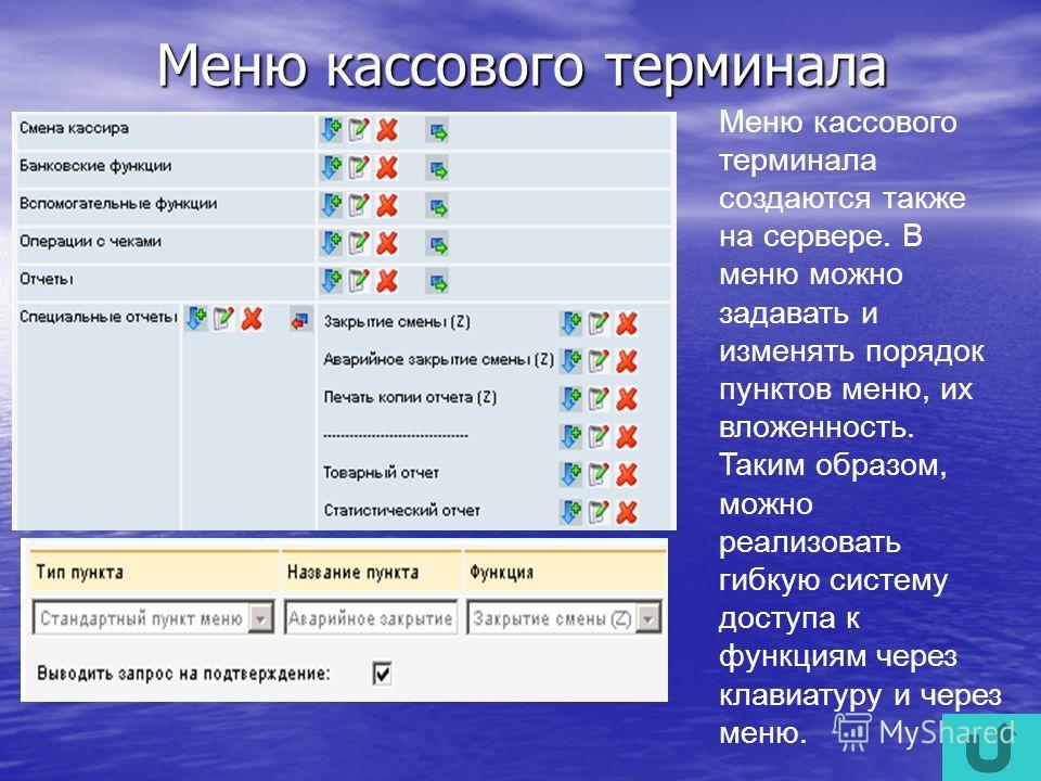 Меню кассового терминала Меню кассового терминала создаются также на сервере. В меню можно задавать и изменять порядок пунктов меню, их вложенность. Taким образом, можно реализовать гибкую систему доступа к функциям через клавиатуру и через меню.
