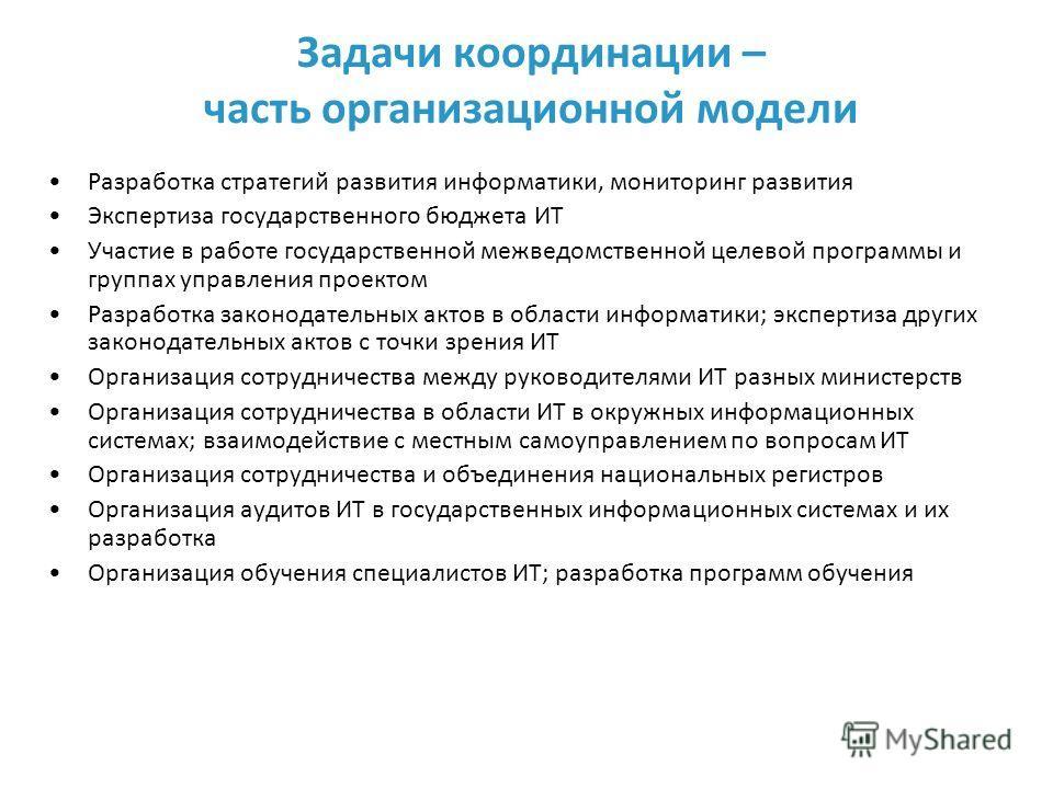 Задачи координации – часть организационной модели Разработка стратегий развития информатики, мониторинг развития Экспертиза государственного бюджета ИТ Участие в работе государственной межведомственной целевой программы и группах управления проектом